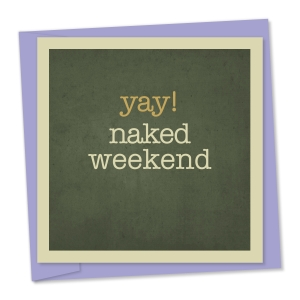 Yay! naked weekend